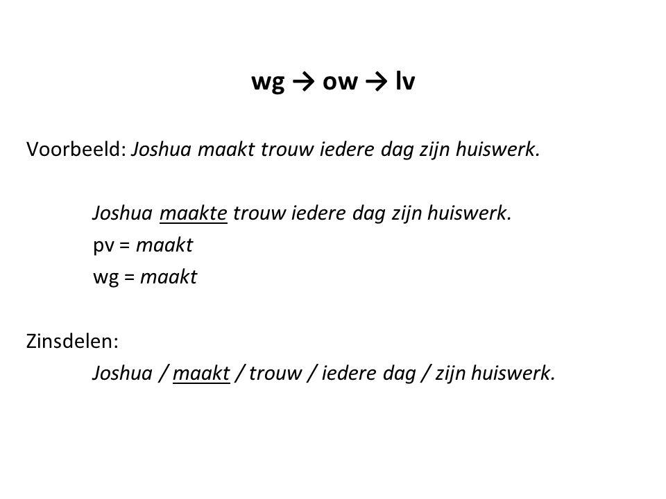wg → ow → lv Voorbeeld: Joshua maakt trouw iedere dag zijn huiswerk. Joshua maakte trouw iedere dag zijn huiswerk. pv = maakt wg = maakt Zinsdelen: Jo