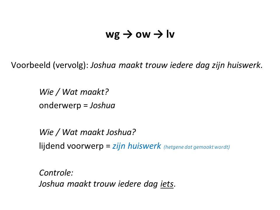 wg → ow → lv Voorbeeld (vervolg): Joshua maakt trouw iedere dag zijn huiswerk. Wie / Wat maakt? onderwerp = Joshua Wie / Wat maakt Joshua? lijdend voo