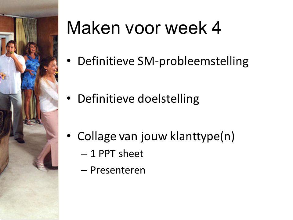 Maken voor week 4 Definitieve SM-probleemstelling Definitieve doelstelling Collage van jouw klanttype(n) – 1 PPT sheet – Presenteren