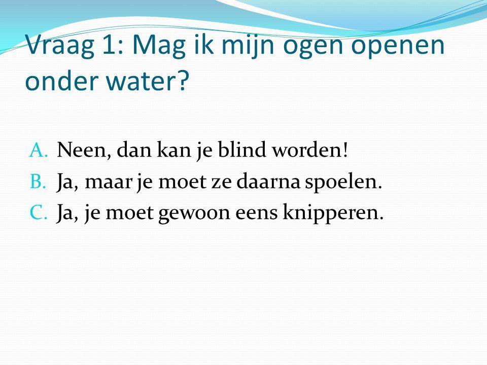 Vraag 1: Mag ik mijn ogen openen onder water? A. Neen, dan kan je blind worden! B. Ja, maar je moet ze daarna spoelen. C. Ja, je moet gewoon eens knip