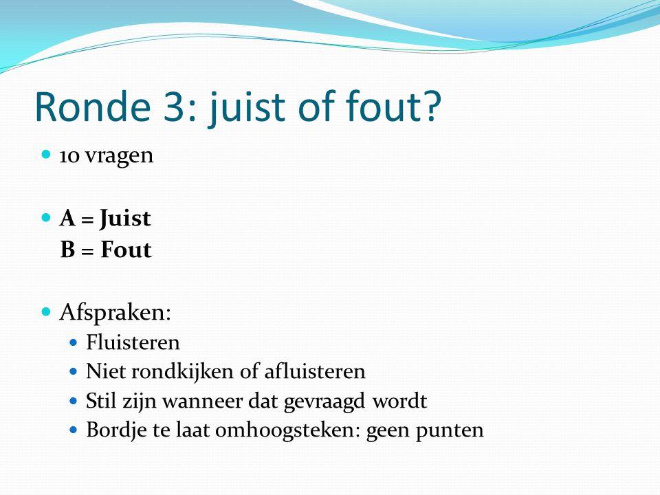 Ronde 3: juist of fout? 10 vragen A = Juist B = Fout Afspraken: Fluisteren Niet rondkijken of afluisteren Stil zijn wanneer dat gevraagd wordt Bordje