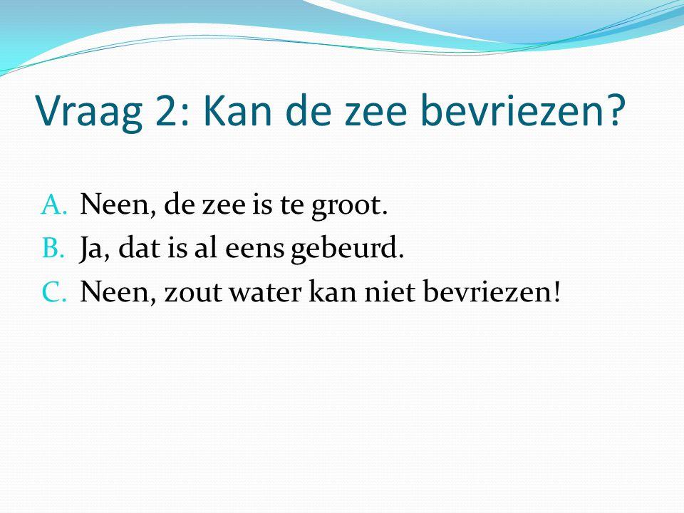 Vraag 2: Kan de zee bevriezen? A. Neen, de zee is te groot. B. Ja, dat is al eens gebeurd. C. Neen, zout water kan niet bevriezen!