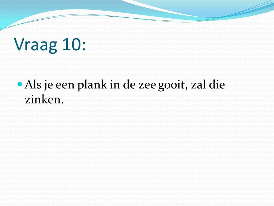 Vraag 10: Als je een plank in de zee gooit, zal die zinken.