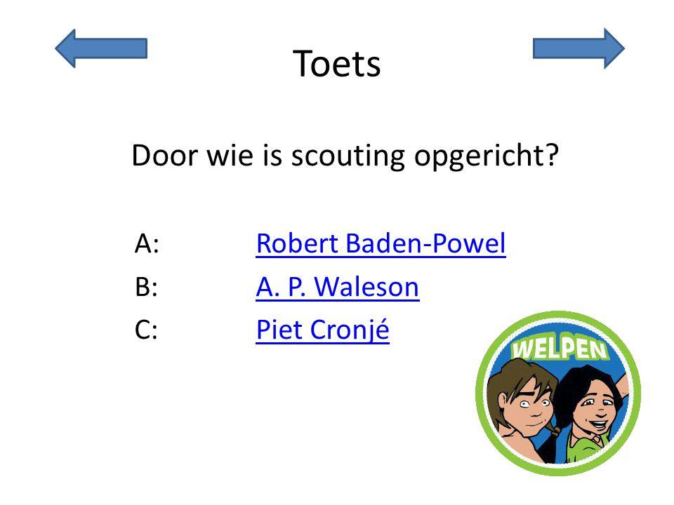 Toets Door wie is scouting opgericht? A:Robert Baden-PowelRobert Baden-Powel B:A. P. WalesonA. P. Waleson C:Piet CronjéPiet Cronjé