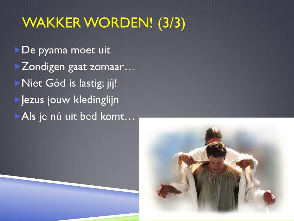 WAKKER WORDEN! (3/3)  De pyama moet uit  Zondigen gaat zomaar…  Niet Gód is lastig; jíj!  Jezus jouw kledinglijn  Als je nú uit bed komt…