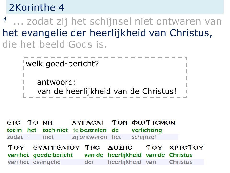 2Korinthe 4 4... zodat zij het schijnsel niet ontwaren van het evangelie der heerlijkheid van Christus, die het beeld Gods is. welk goed-bericht? antw
