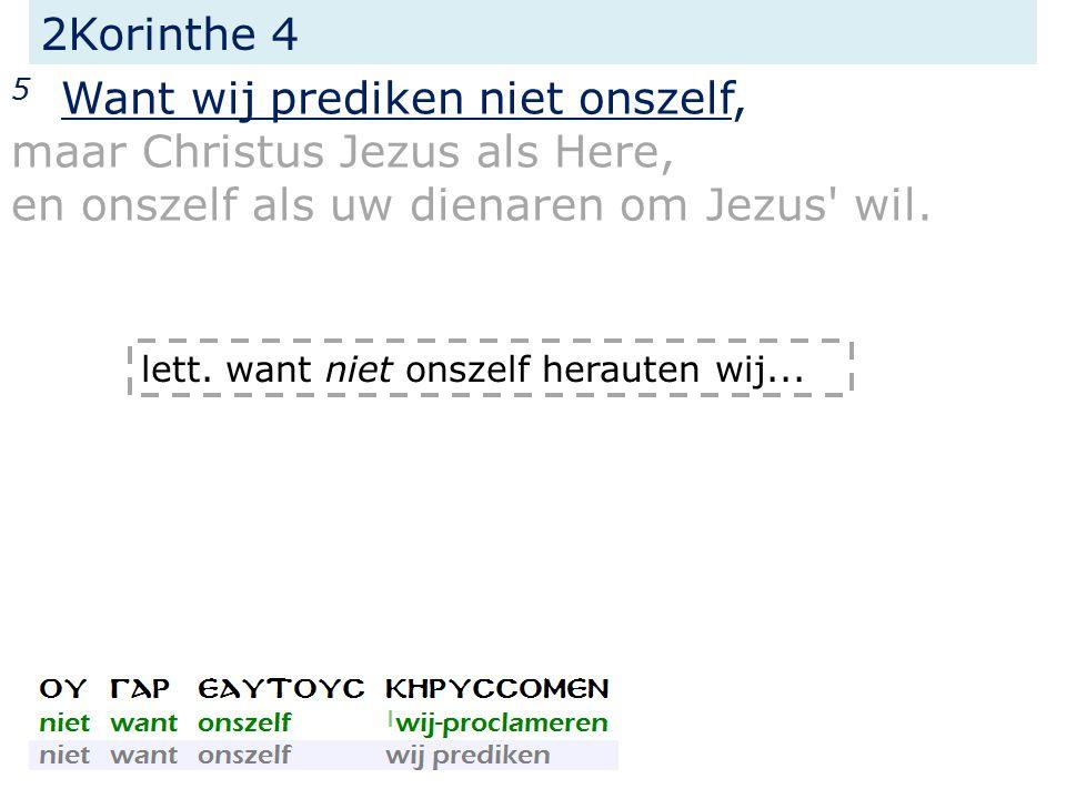 2Korinthe 4 5 Want wij prediken niet onszelf, maar Christus Jezus als Here, en onszelf als uw dienaren om Jezus' wil. lett. want niet onszelf herauten