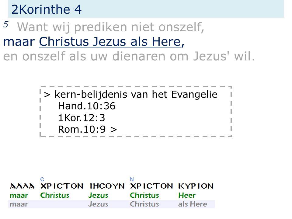 2Korinthe 4 5 Want wij prediken niet onszelf, maar Christus Jezus als Here, en onszelf als uw dienaren om Jezus' wil. > kern-belijdenis van het Evange