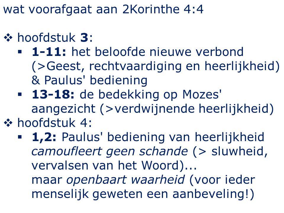 wat voorafgaat aan 2Korinthe 4:4  hoofdstuk 3:  1-11: het beloofde nieuwe verbond (>Geest, rechtvaardiging en heerlijkheid) & Paulus' bediening  13