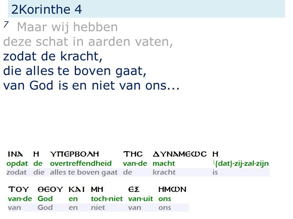 2Korinthe 4 7 Maar wij hebben deze schat in aarden vaten, zodat de kracht, die alles te boven gaat, van God is en niet van ons...