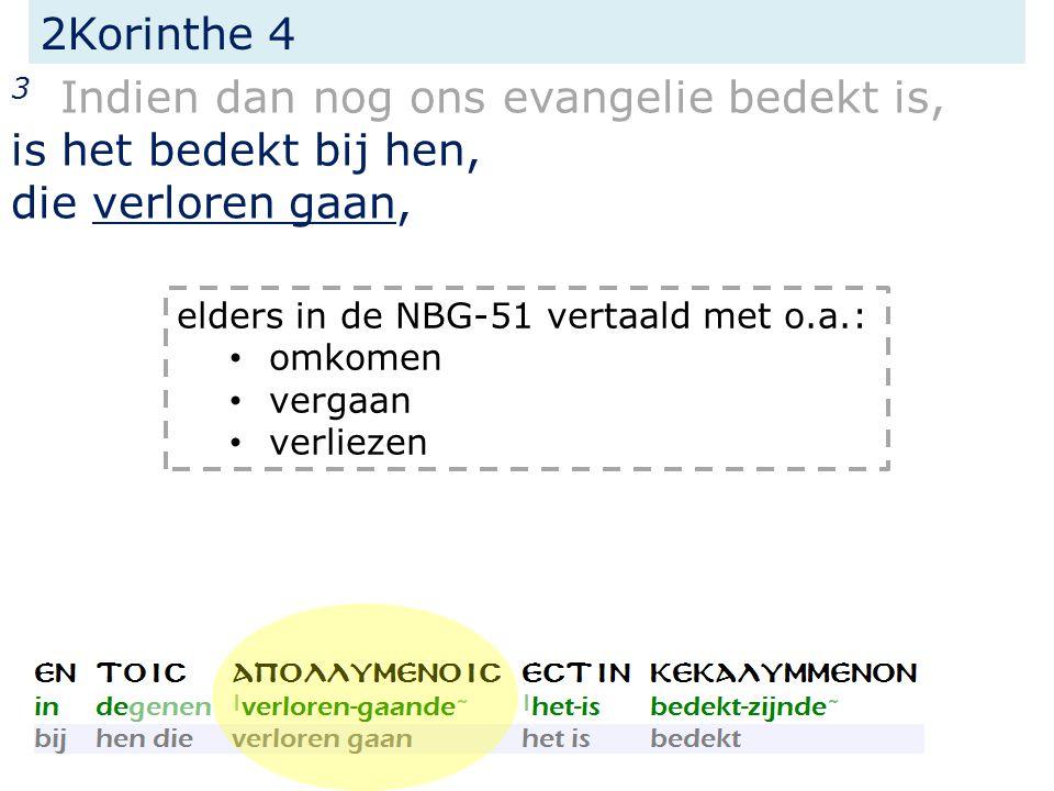 2Korinthe 4 3 Indien dan nog ons evangelie bedekt is, is het bedekt bij hen, die verloren gaan, elders in de NBG-51 vertaald met o.a.: omkomen vergaan