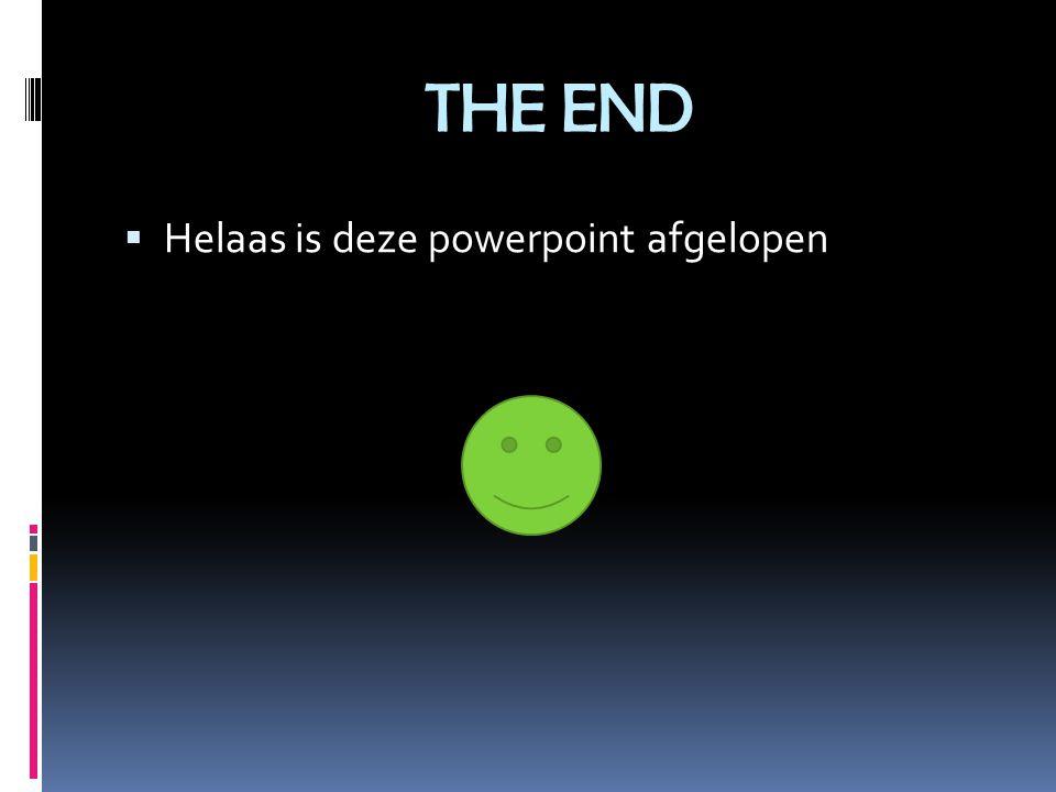 THE END  Helaas is deze powerpoint afgelopen
