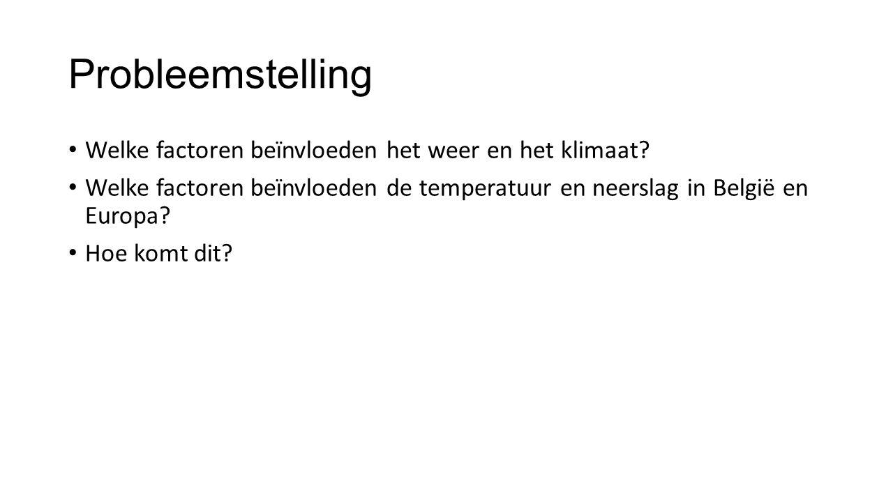 Probleemstelling Welke factoren beïnvloeden het weer en het klimaat? Welke factoren beïnvloeden de temperatuur en neerslag in België en Europa? Hoe ko