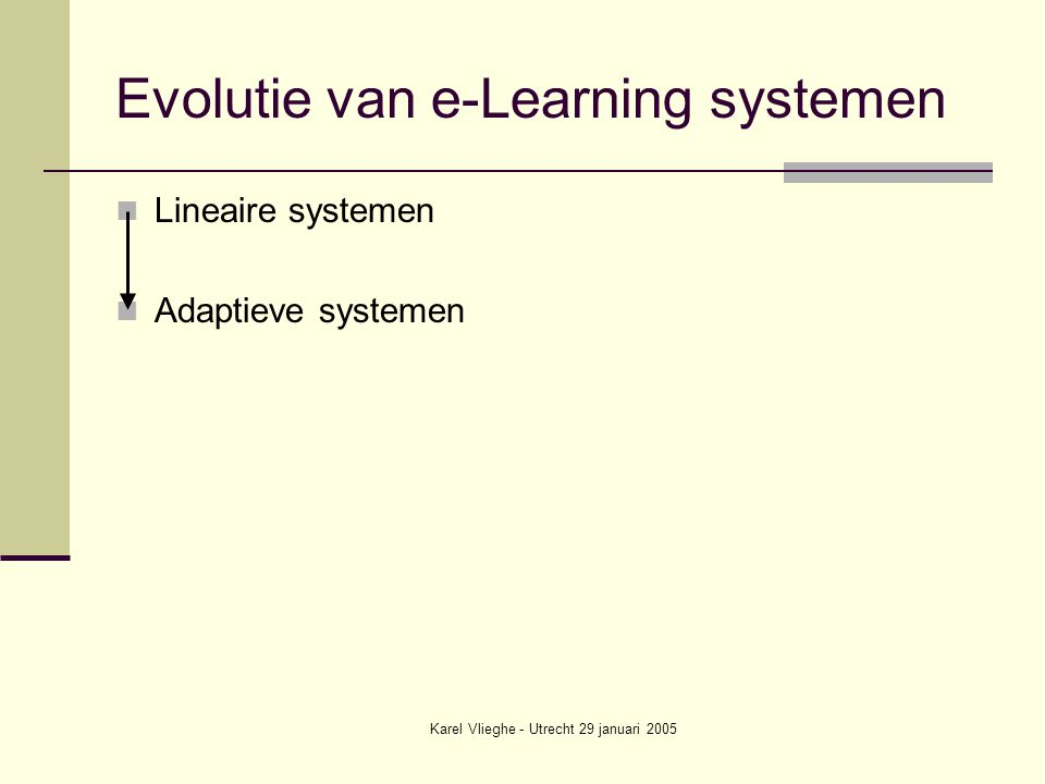 Karel Vlieghe - Utrecht 29 januari 2005 Evolutie van e-Learning systemen Lineaire systemen Adaptieve systemen