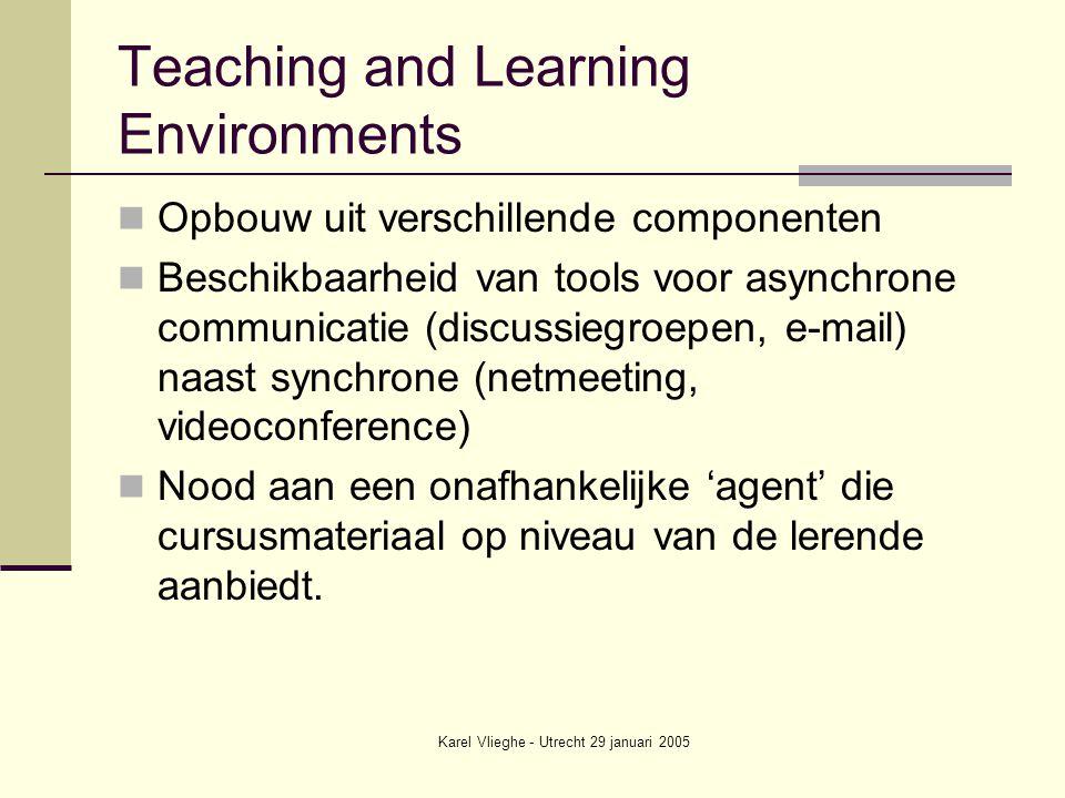 Karel Vlieghe - Utrecht 29 januari 2005 Teaching and Learning Environments Opbouw uit verschillende componenten Beschikbaarheid van tools voor asynchrone communicatie (discussiegroepen, e-mail) naast synchrone (netmeeting, videoconference) Nood aan een onafhankelijke 'agent' die cursusmateriaal op niveau van de lerende aanbiedt.