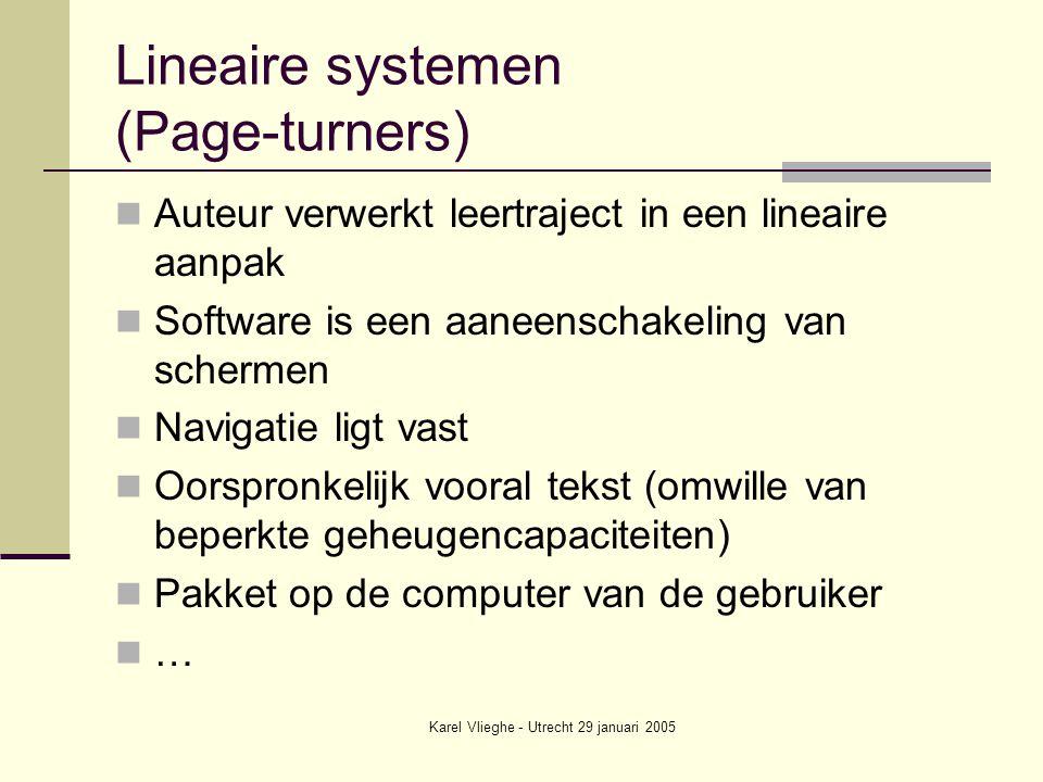 Karel Vlieghe - Utrecht 29 januari 2005 Lineaire systemen (Page-turners) Auteur verwerkt leertraject in een lineaire aanpak Software is een aaneenschakeling van schermen Navigatie ligt vast Oorspronkelijk vooral tekst (omwille van beperkte geheugencapaciteiten) Pakket op de computer van de gebruiker …