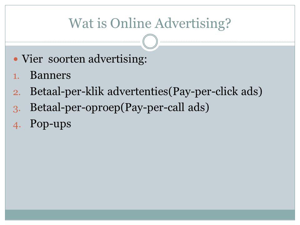 Wat is Online Advertising? Vier soorten advertising: 1. Banners 2. Betaal-per-klik advertenties(Pay-per-click ads) 3. Betaal-per-oproep(Pay-per-call a
