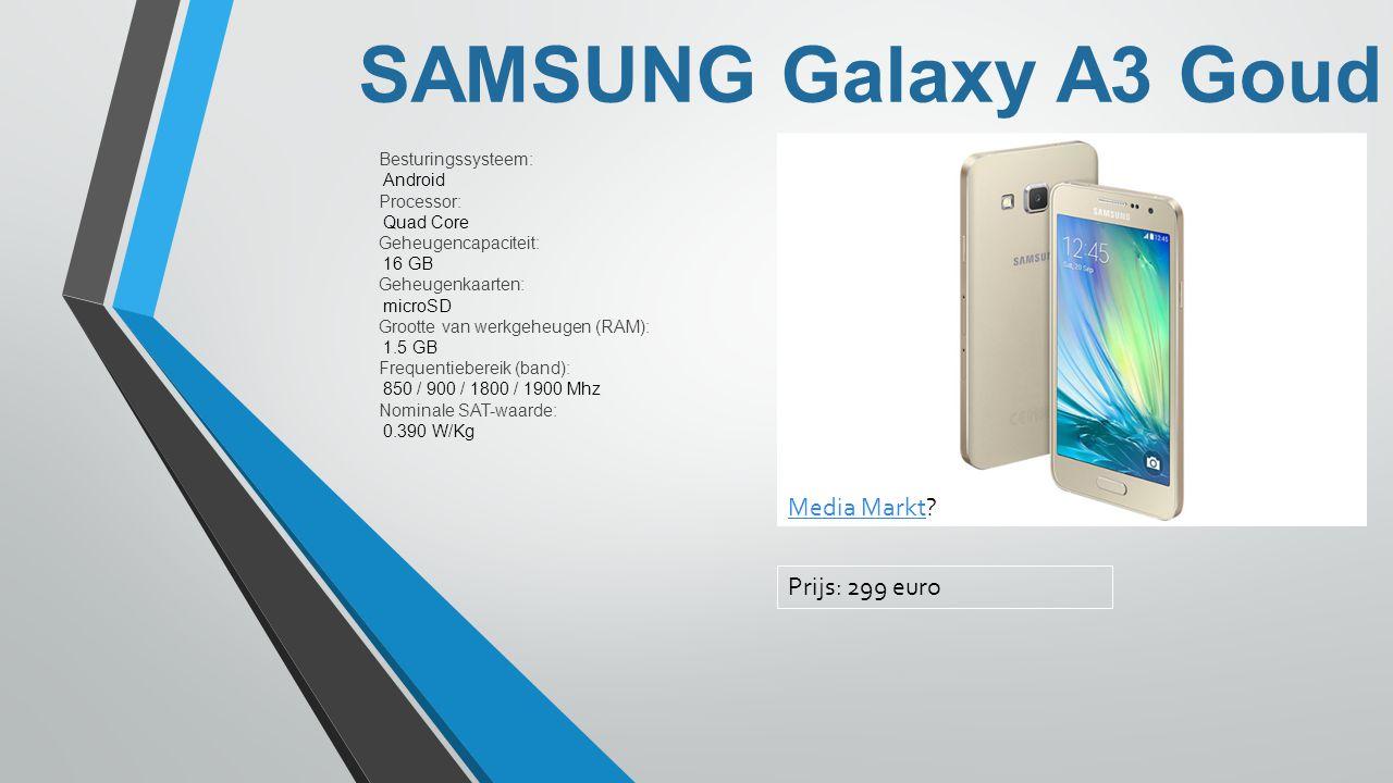 SAMSUNG Galaxy A3 Goud Besturingssysteem: Android Processor: Quad Core Geheugencapaciteit: 16 GB Geheugenkaarten: microSD Grootte van werkgeheugen (RAM): 1.5 GB Frequentiebereik (band): 850 / 900 / 1800 / 1900 Mhz Nominale SAT-waarde: 0.390 W/Kg Media MarktMedia Markt.