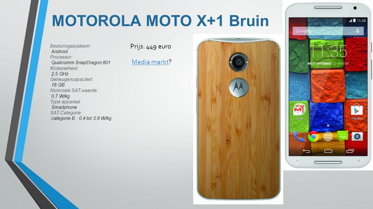 MOTOROLA MOTO X+1 Bruin Besturingssysteem: Android Processor: Qualcomm SnapDragon 801 Kloksnelheid: 2,5 GHz Geheugencapaciteit: 16 GB Nominale SAT-waarde: 0,7 W/kg Type apparaat: Smartphone SAT-Categorie: categorie B : 0,4 tot 0,8 W/kg Prijs: 449 euro Media marktMedia markt