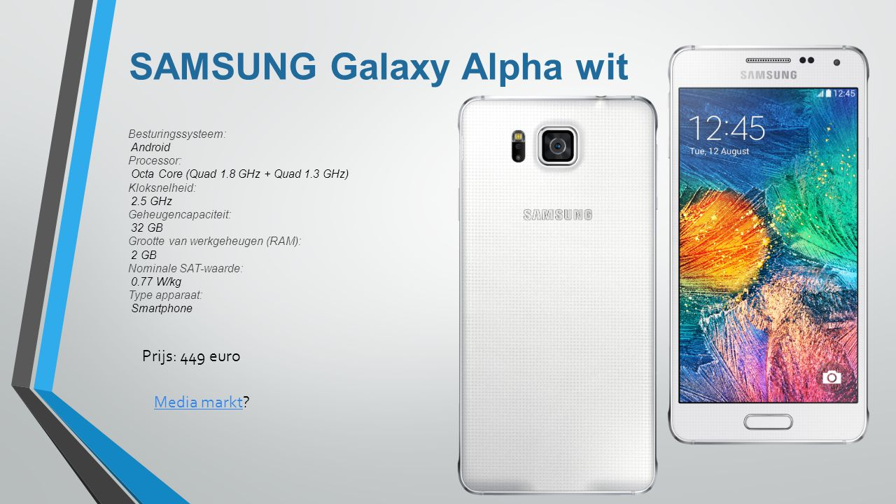 SAMSUNG Galaxy Alpha wit Besturingssysteem: Android Processor: Octa Core (Quad 1.8 GHz + Quad 1.3 GHz) Kloksnelheid: 2.5 GHz Geheugencapaciteit: 32 GB
