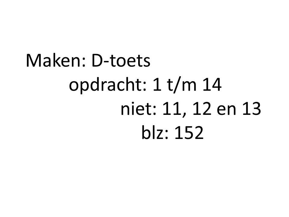 Maken: D-toets opdracht: 1 t/m 14 niet: 11, 12 en 13 blz: 152