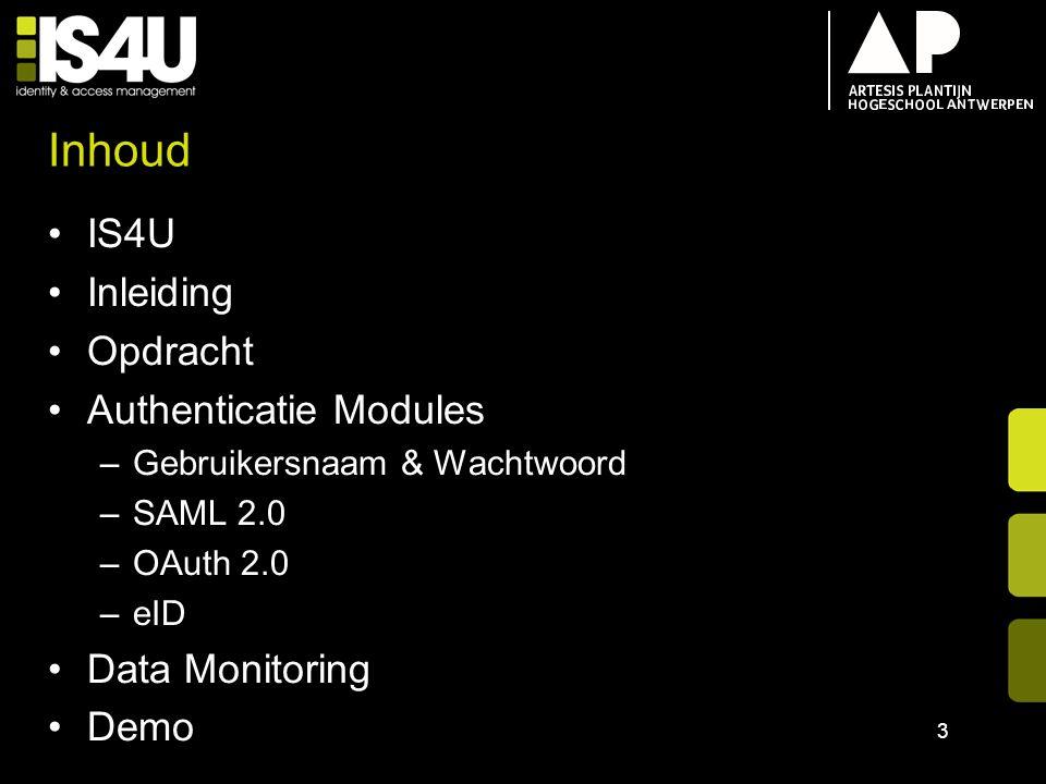 Inhoud IS4U Inleiding Opdracht Authenticatie Modules –Gebruikersnaam & Wachtwoord –SAML 2.0 –OAuth 2.0 –eID Data Monitoring Demo 3