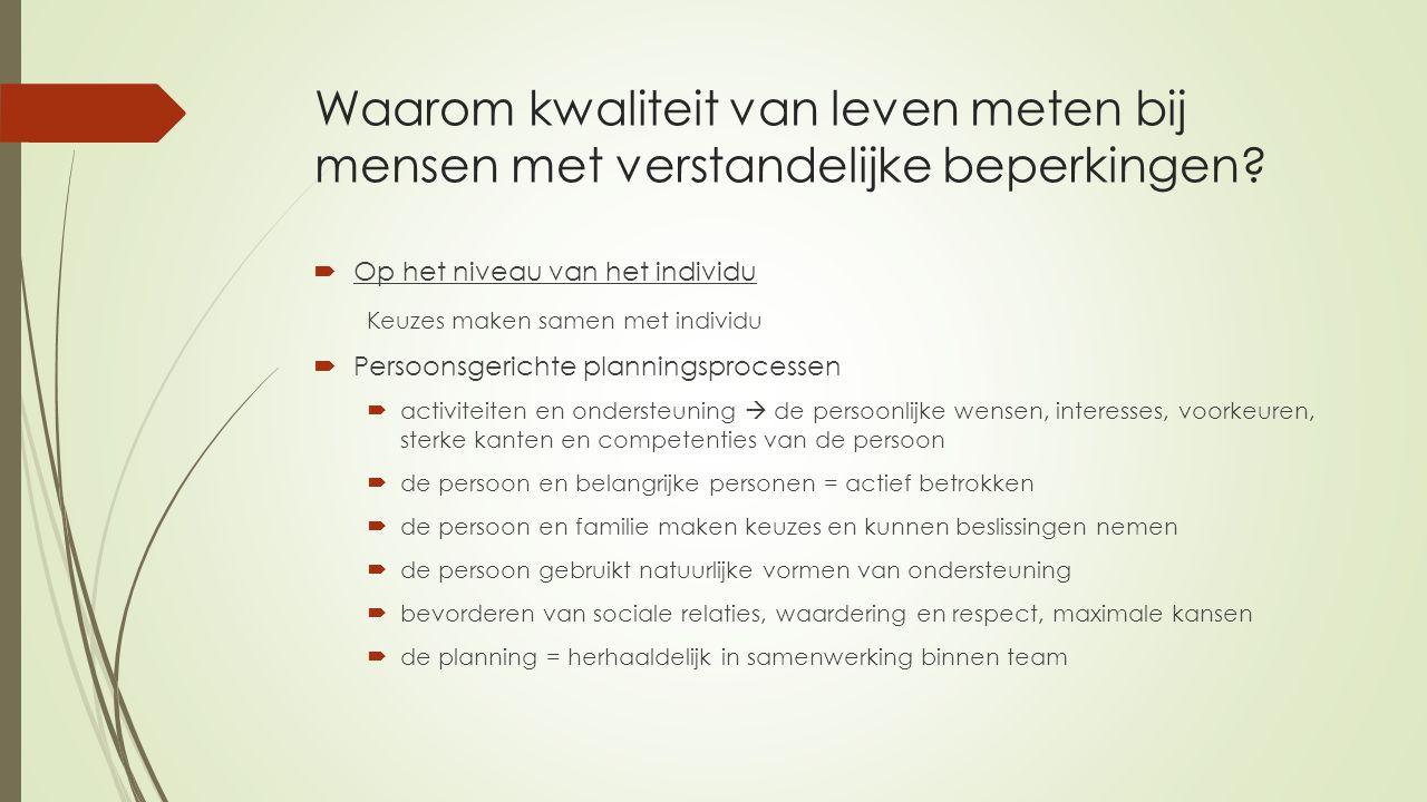 Waarom kwaliteit van leven meten bij mensen met verstandelijke beperkingen?  Op het niveau van het individu Keuzes maken samen met individu  Persoon