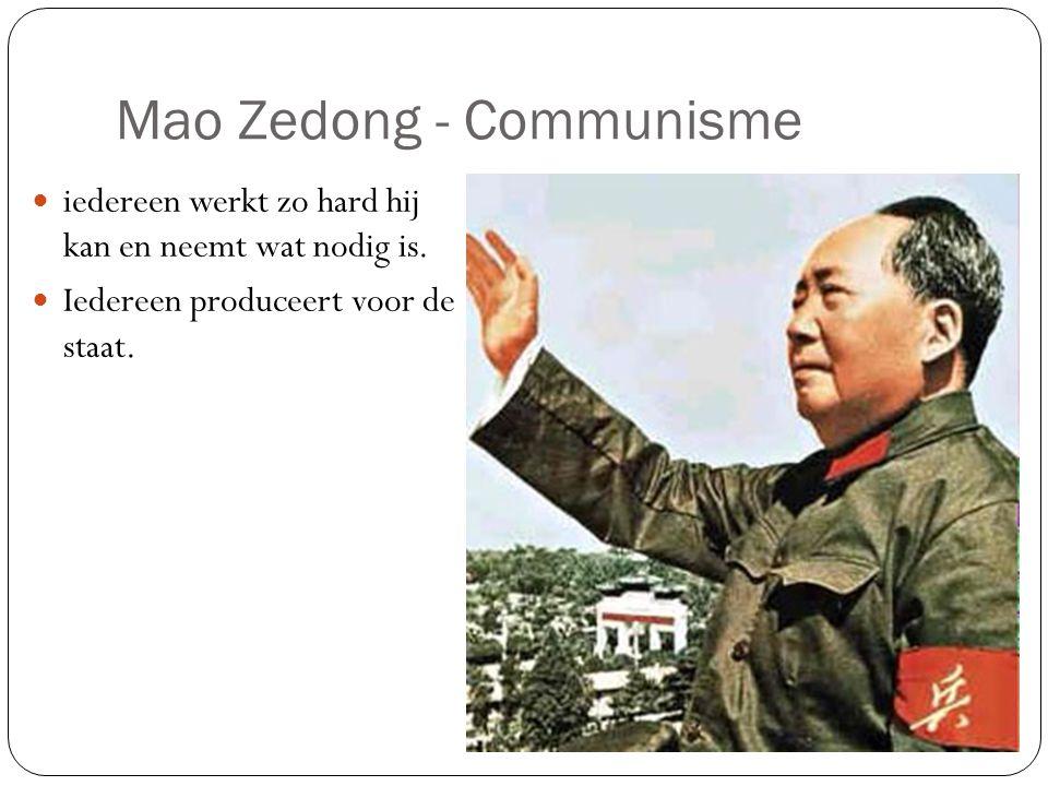Mao Zedong - Communisme iedereen werkt zo hard hij kan en neemt wat nodig is. Iedereen produceert voor de staat.