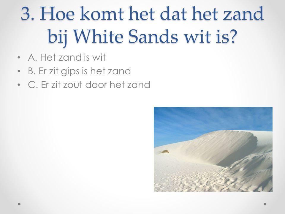 3. Hoe komt het dat het zand bij White Sands wit is? A. Het zand is wit B. Er zit gips is het zand C. Er zit zout door het zand
