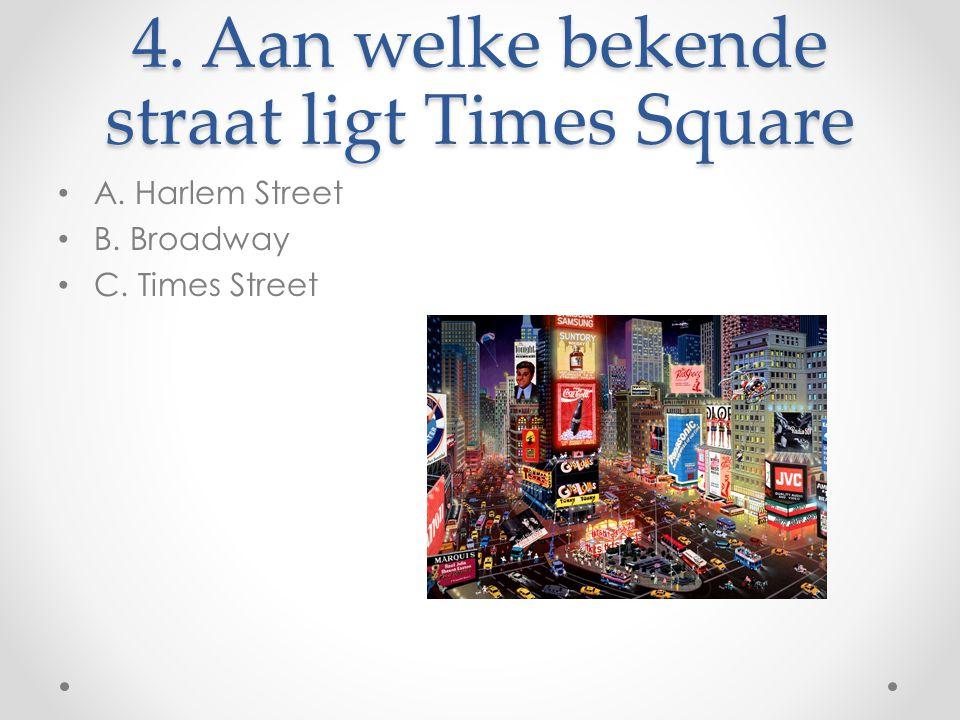 4. Aan welke bekende straat ligt Times Square A. Harlem Street B. Broadway C. Times Street