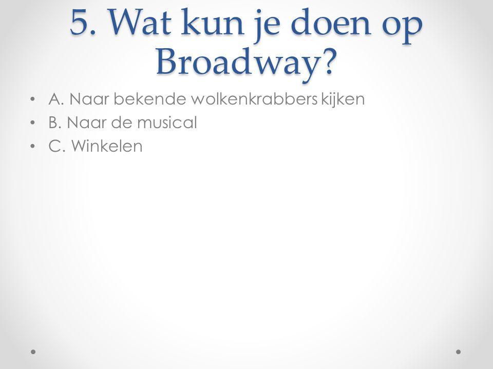 5. Wat kun je doen op Broadway? A. Naar bekende wolkenkrabbers kijken B. Naar de musical C. Winkelen