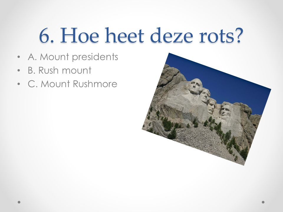 6. Hoe heet deze rots? A. Mount presidents B. Rush mount C. Mount Rushmore