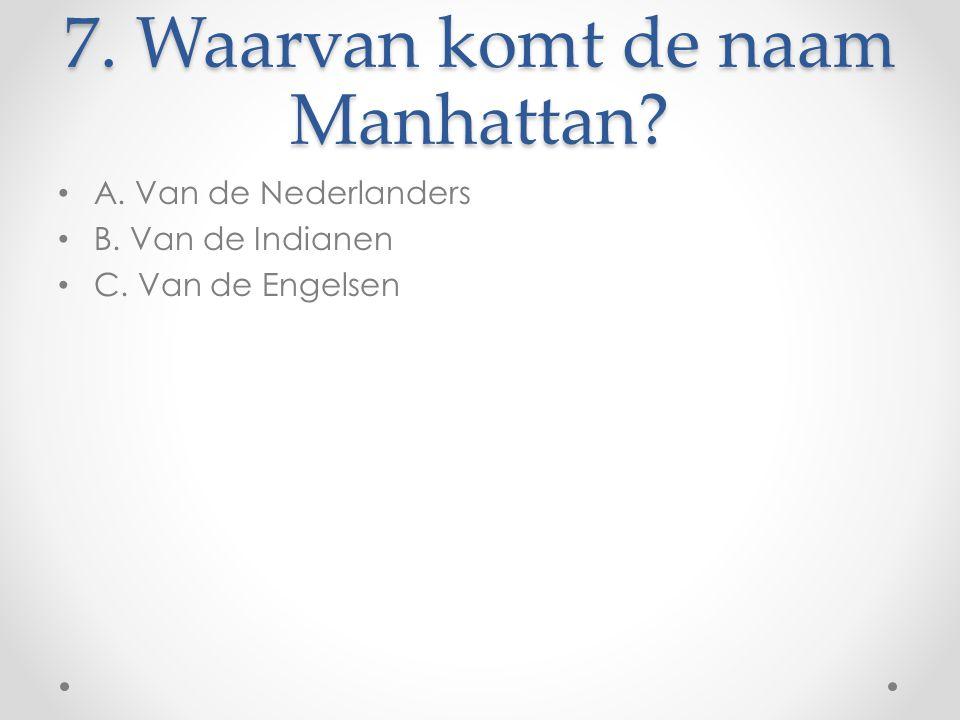 7. Waarvan komt de naam Manhattan? A. Van de Nederlanders B. Van de Indianen C. Van de Engelsen