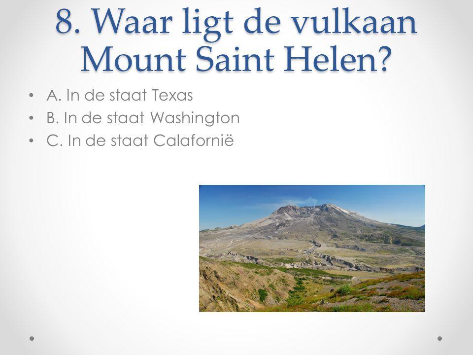 8. Waar ligt de vulkaan Mount Saint Helen? A. In de staat Texas B. In de staat Washington C. In de staat Calafornië