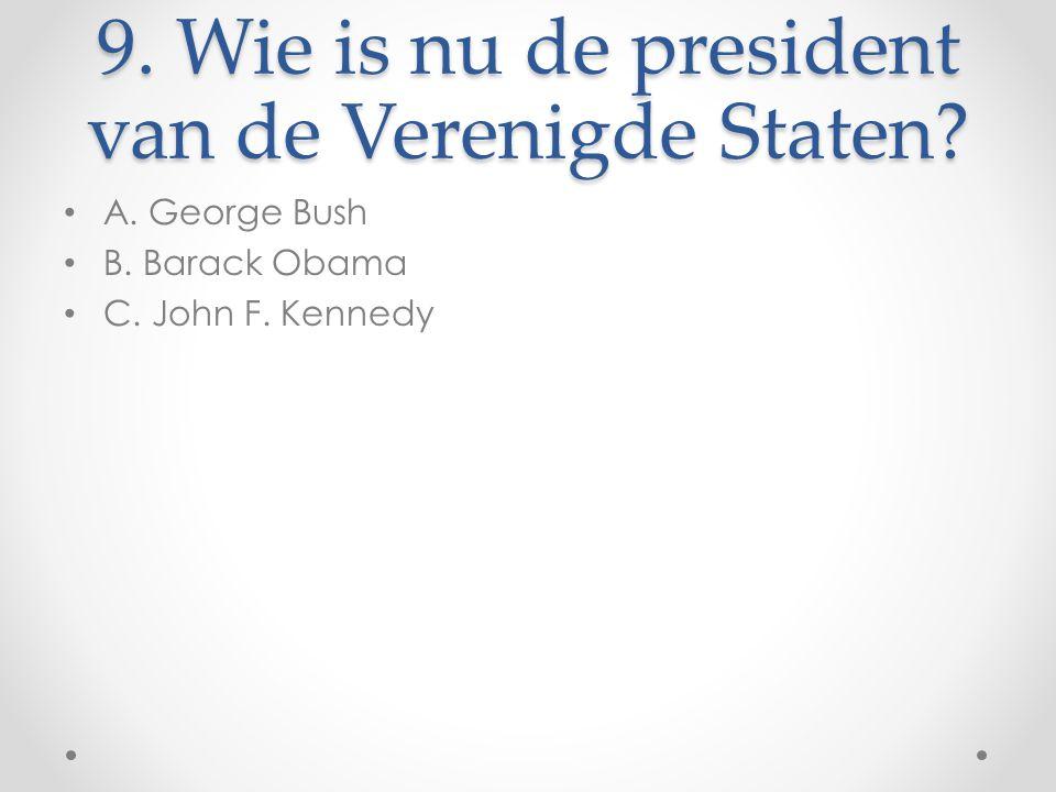 9. Wie is nu de president van de Verenigde Staten? A. George Bush B. Barack Obama C. John F. Kennedy