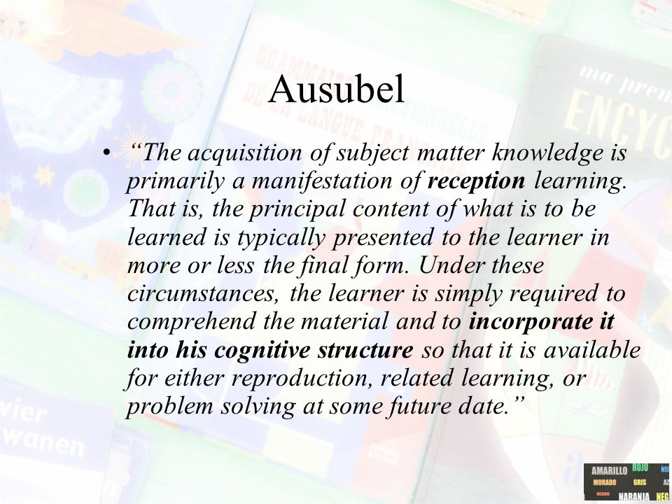 Ausubel The acquisition of subject matter knowledge is primarily a manifestation of reception learning.