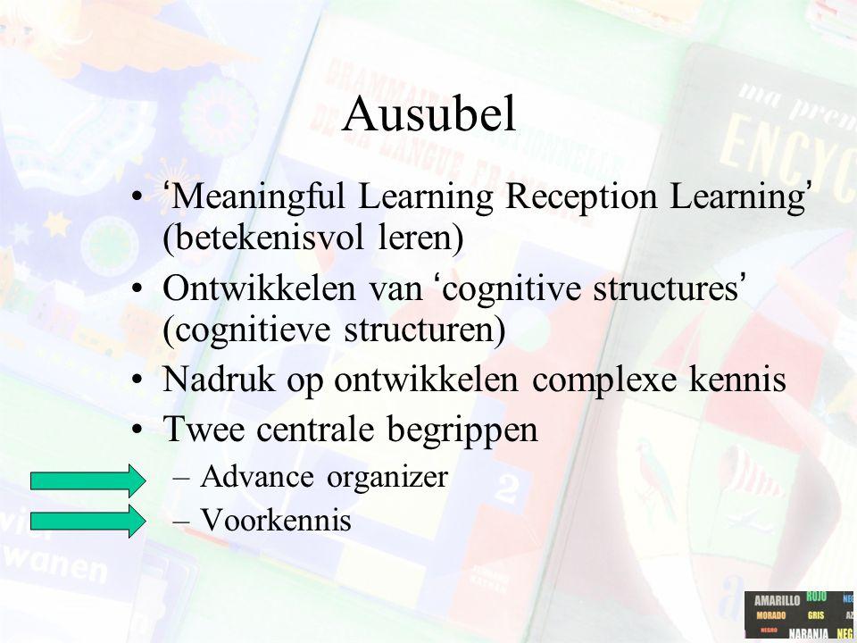 Ausubel 'Meaningful Learning Reception Learning' (betekenisvol leren) Ontwikkelen van 'cognitive structures' (cognitieve structuren) Nadruk op ontwikkelen complexe kennis Twee centrale begrippen –Advance organizer –Voorkennis
