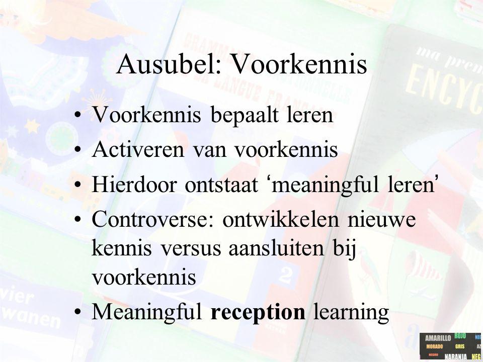 Ausubel: Voorkennis Voorkennis bepaalt leren Activeren van voorkennis Hierdoor ontstaat 'meaningful leren' Controverse: ontwikkelen nieuwe kennis versus aansluiten bij voorkennis Meaningful reception learning