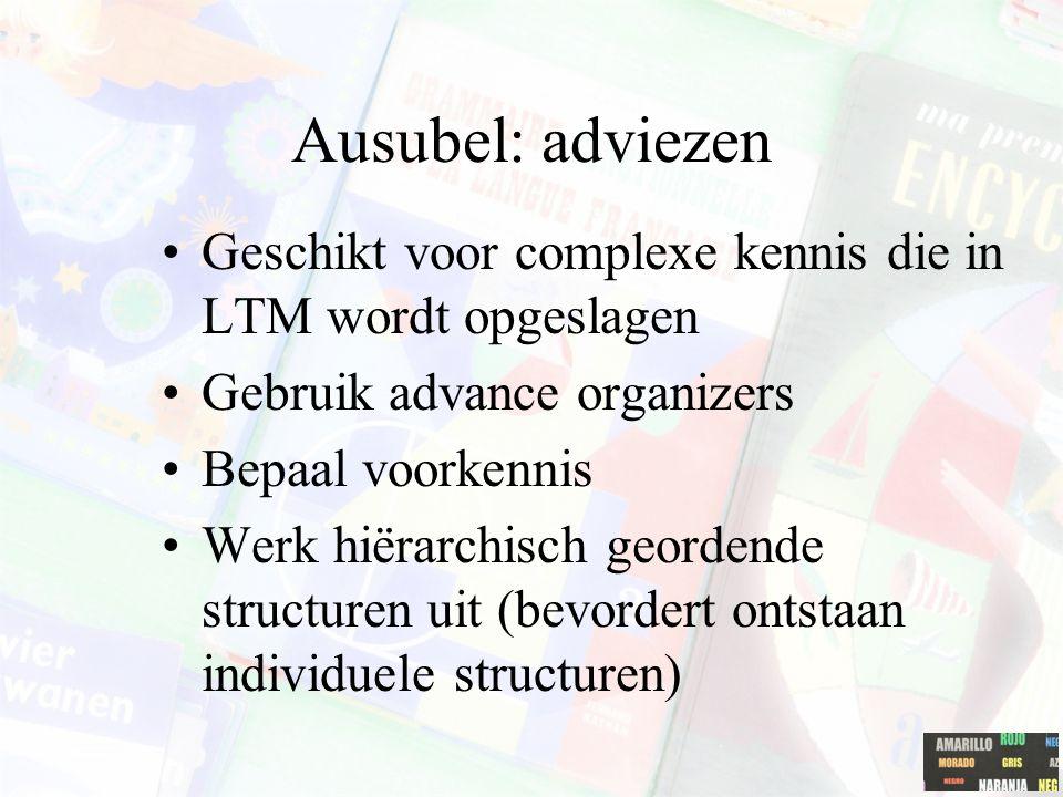 Ausubel: adviezen Geschikt voor complexe kennis die in LTM wordt opgeslagen Gebruik advance organizers Bepaal voorkennis Werk hiërarchisch geordende structuren uit (bevordert ontstaan individuele structuren)