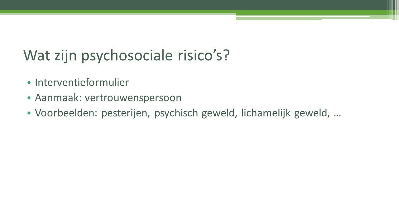 Interventieformulier Aanmaak: vertrouwenspersoon Voorbeelden: pesterijen, psychisch geweld, lichamelijk geweld, … Wat zijn psychosociale risico's?