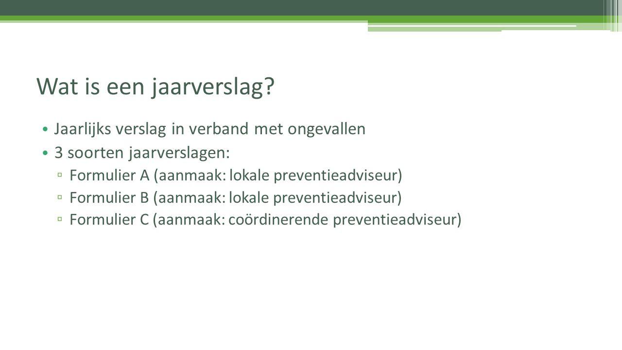 Jaarlijks verslag in verband met ongevallen 3 soorten jaarverslagen: ▫ Formulier A (aanmaak: lokale preventieadviseur) ▫ Formulier B (aanmaak: lokale