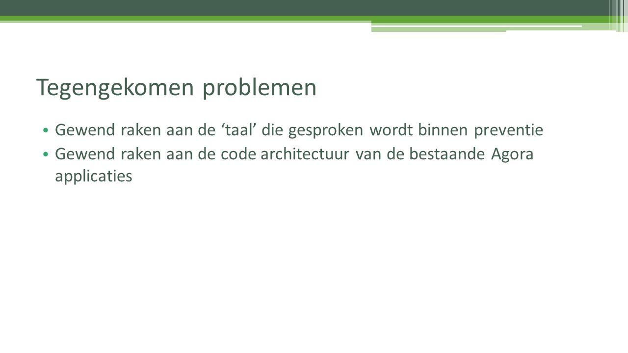 Gewend raken aan de 'taal' die gesproken wordt binnen preventie Gewend raken aan de code architectuur van de bestaande Agora applicaties Tegengekomen
