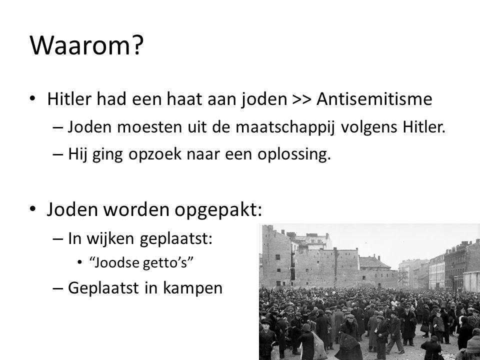 Waarom? Hitler had een haat aan joden >> Antisemitisme – Joden moesten uit de maatschappij volgens Hitler. – Hij ging opzoek naar een oplossing. Joden