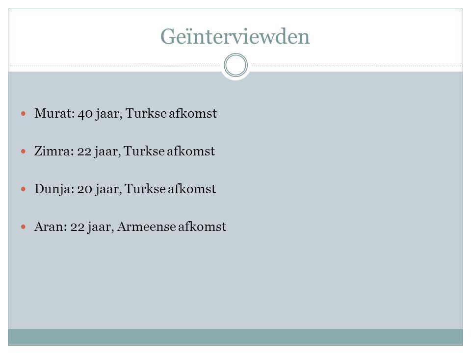 Geïnterviewden Murat: 40 jaar, Turkse afkomst Zimra: 22 jaar, Turkse afkomst Dunja: 20 jaar, Turkse afkomst Aran: 22 jaar, Armeense afkomst