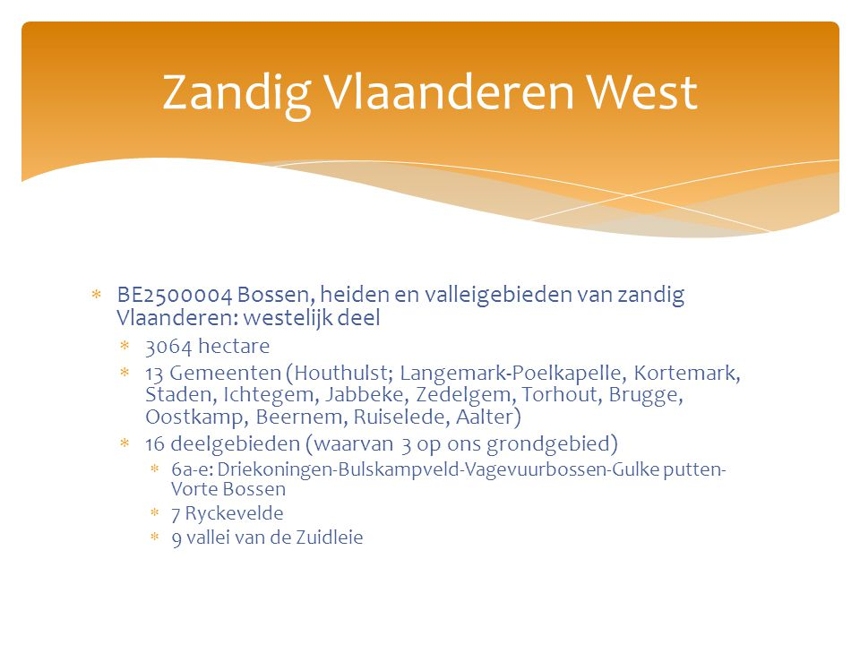 BE2500004 Bossen, heiden en valleigebieden van zandig Vlaanderen: westelijk deel  3064 hectare  13 Gemeenten (Houthulst; Langemark-Poelkapelle, Kortemark, Staden, Ichtegem, Jabbeke, Zedelgem, Torhout, Brugge, Oostkamp, Beernem, Ruiselede, Aalter)  16 deelgebieden (waarvan 3 op ons grondgebied)  6a-e: Driekoningen-Bulskampveld-Vagevuurbossen-Gulke putten- Vorte Bossen  7 Ryckevelde  9 vallei van de Zuidleie Zandig Vlaanderen West