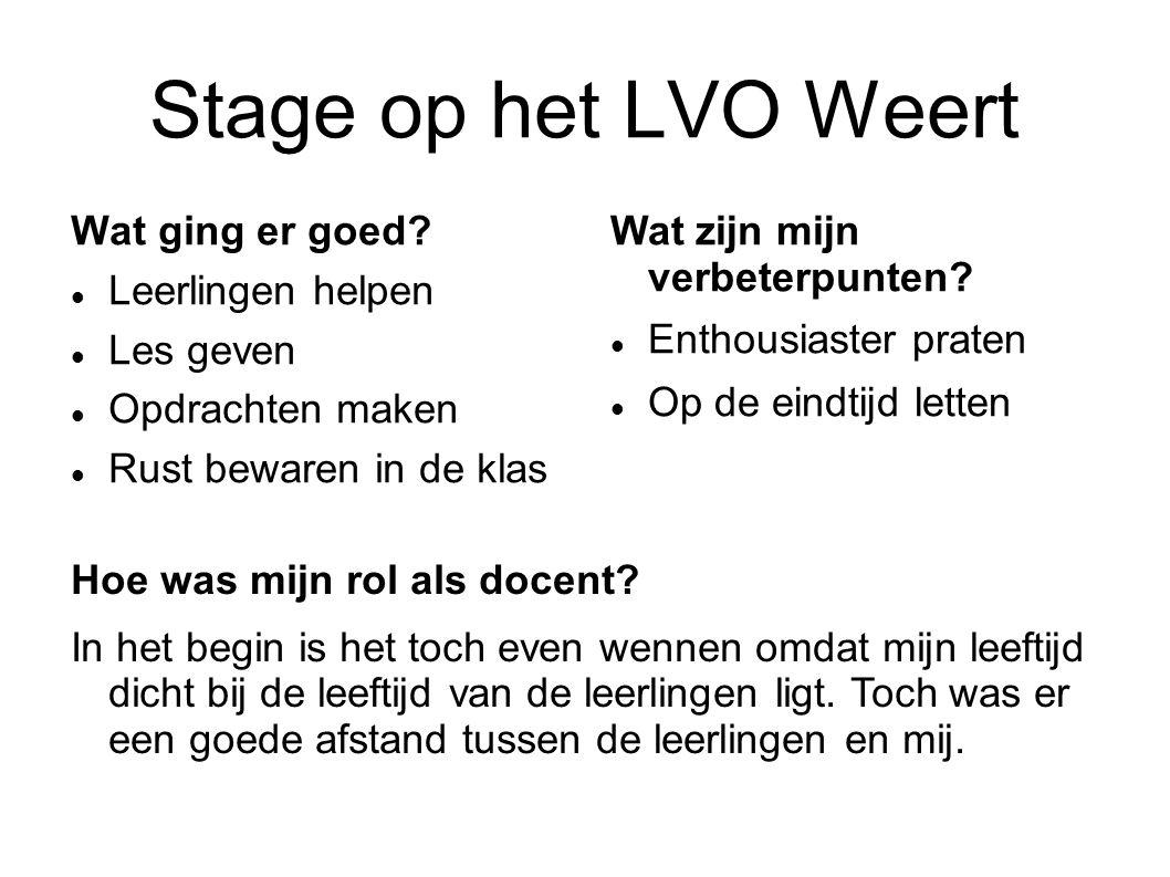 Stage op het LVO Weert Wat ging er goed? Leerlingen helpen Les geven Opdrachten maken Rust bewaren in de klas Wat zijn mijn verbeterpunten? Enthousias