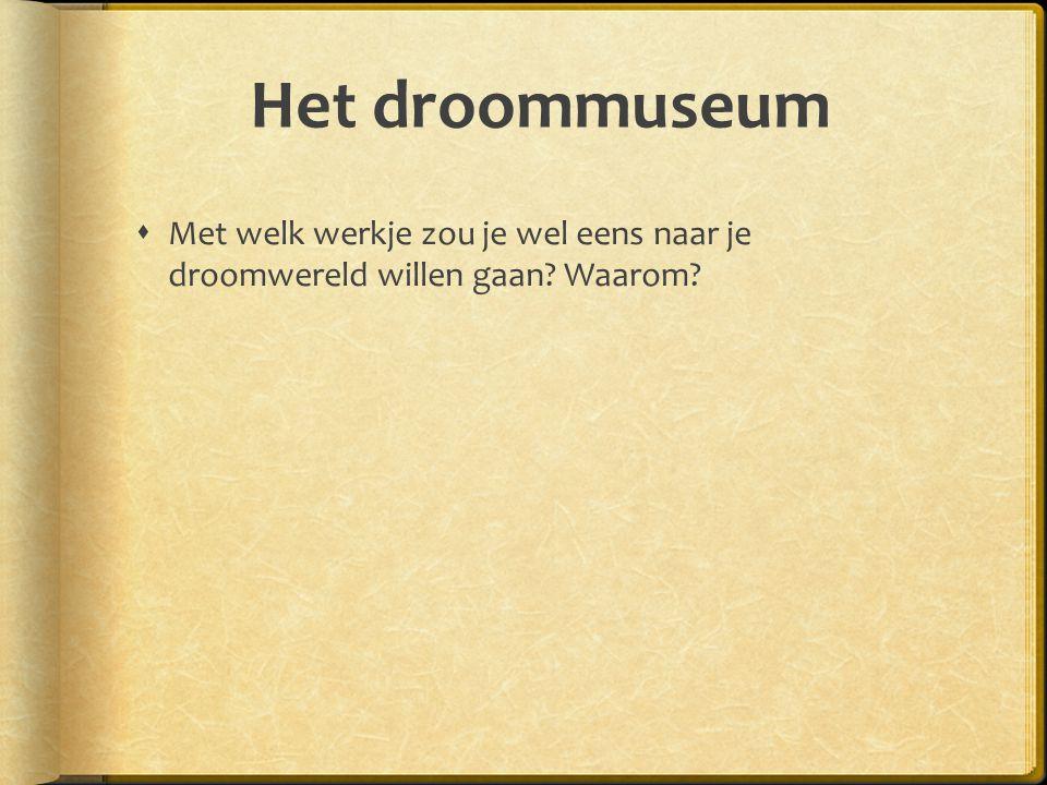 Het droommuseum  Met welk werkje zou je wel eens naar je droomwereld willen gaan? Waarom?