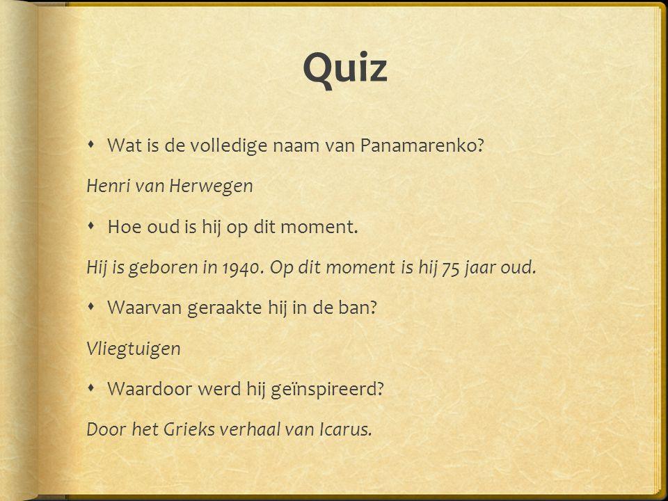 Quiz  Wat is de volledige naam van Panamarenko? Henri van Herwegen  Hoe oud is hij op dit moment. Hij is geboren in 1940. Op dit moment is hij 75 ja