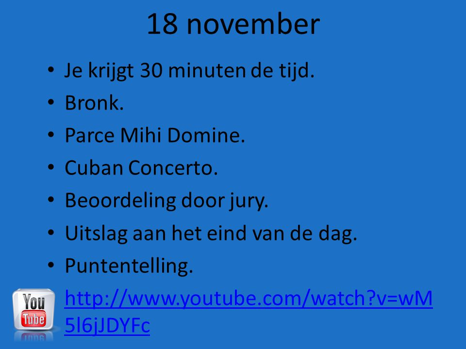 18 november Je krijgt 30 minuten de tijd. Bronk. Parce Mihi Domine. Cuban Concerto. Beoordeling door jury. Uitslag aan het eind van de dag. Puntentell