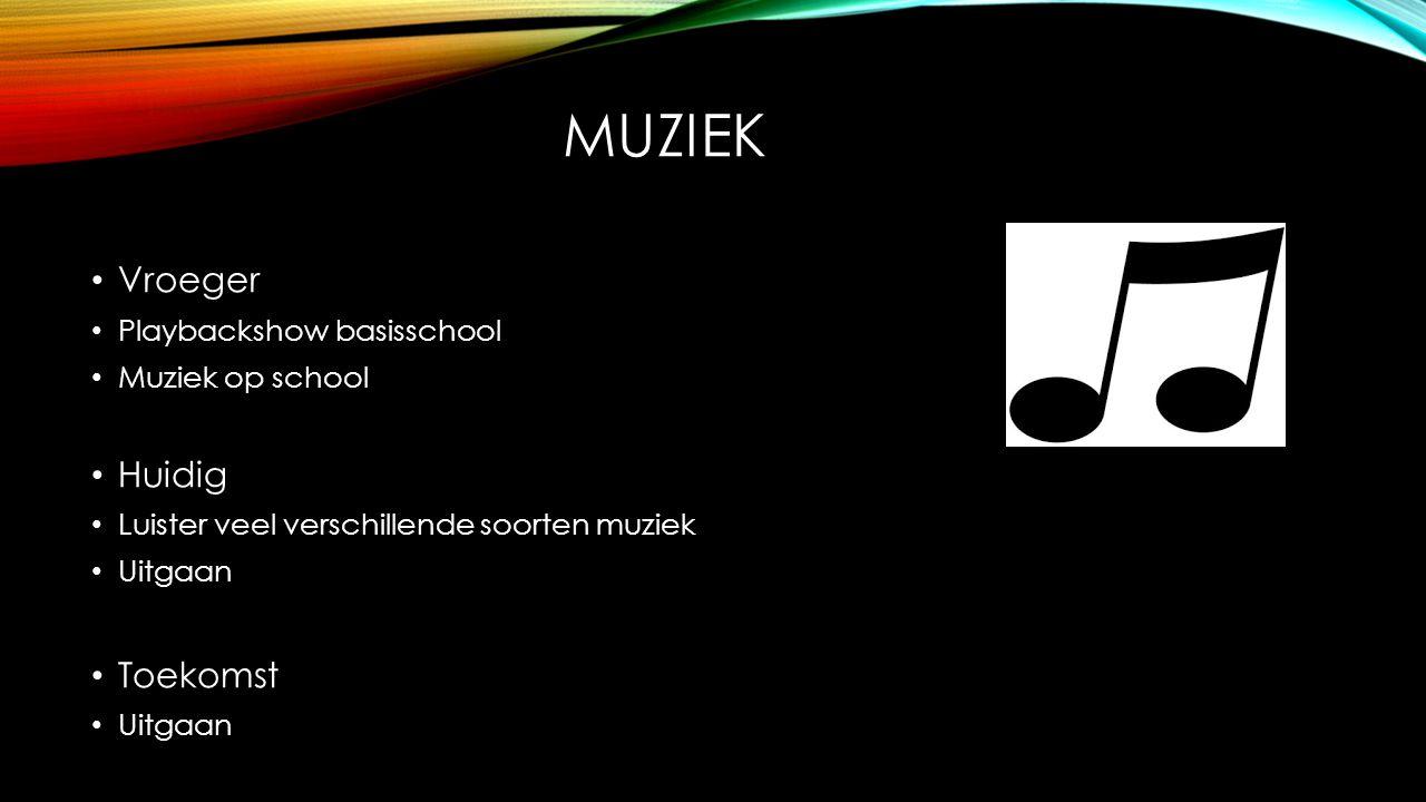 MUZIEK Vroeger Playbackshow basisschool Muziek op school Huidig Luister veel verschillende soorten muziek Uitgaan Toekomst Uitgaan